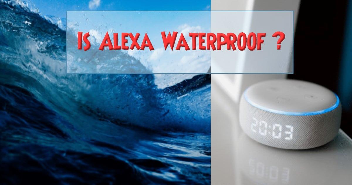 Is Alexa Waterproof Or Water resistant?